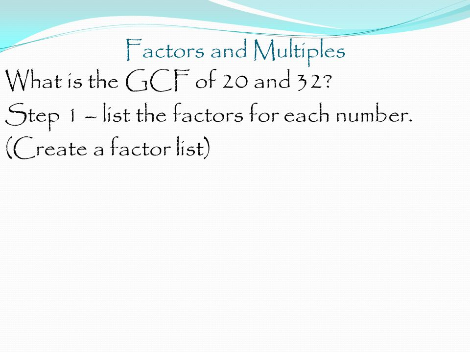 Factors and Multiples What is the GCF of 20 and 32? Step 1 – list the factors for each number. (Create a factor list)