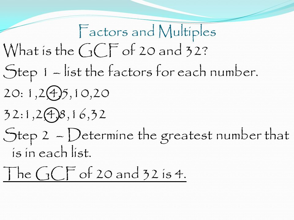 Factors and Multiples What is the GCF of 20 and 32? Step 1 – list the factors for each number. 20: 1,2,4,5,10,20 32:1,2,4,8,16,32 Step 2 – Determine t