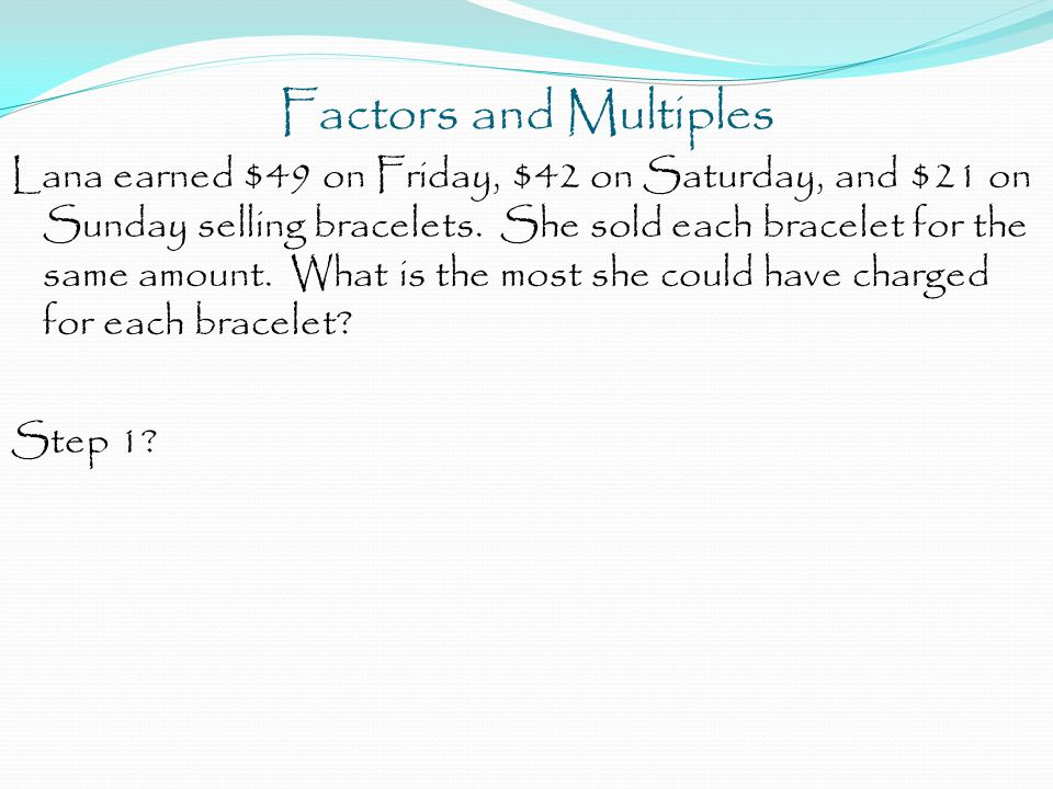 Factors and Multiples Lana earned $49 on Friday, $42 on Saturday, and $21 on Sunday selling bracelets.