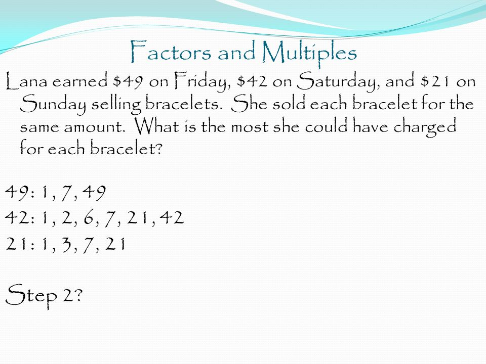 Factors and Multiples Lana earned $49 on Friday, $42 on Saturday, and $21 on Sunday selling bracelets. She sold each bracelet for the same amount. Wha