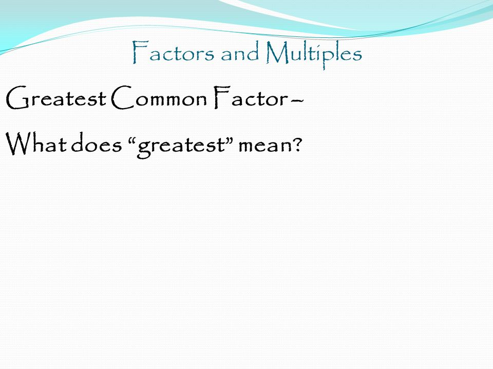 Factors and Multiples Greatest Common Factor – What does common mean?