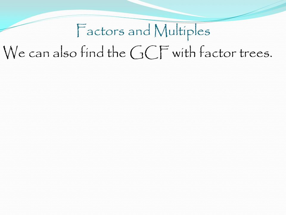 Factors and Multiples We can also find the GCF with factor trees.