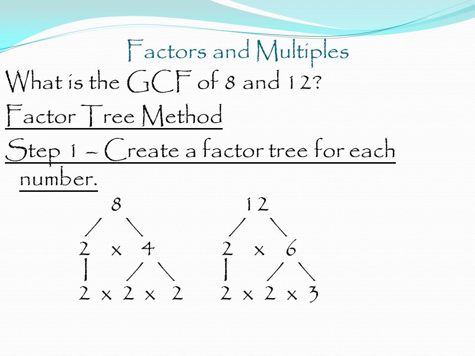 Factors and Multiples What is the GCF of 8 and 12? Factor Tree Method Step 1 – Create a factor tree for each number. 812 / \ / \ 2 x 4 2 x 6 I / \ I /