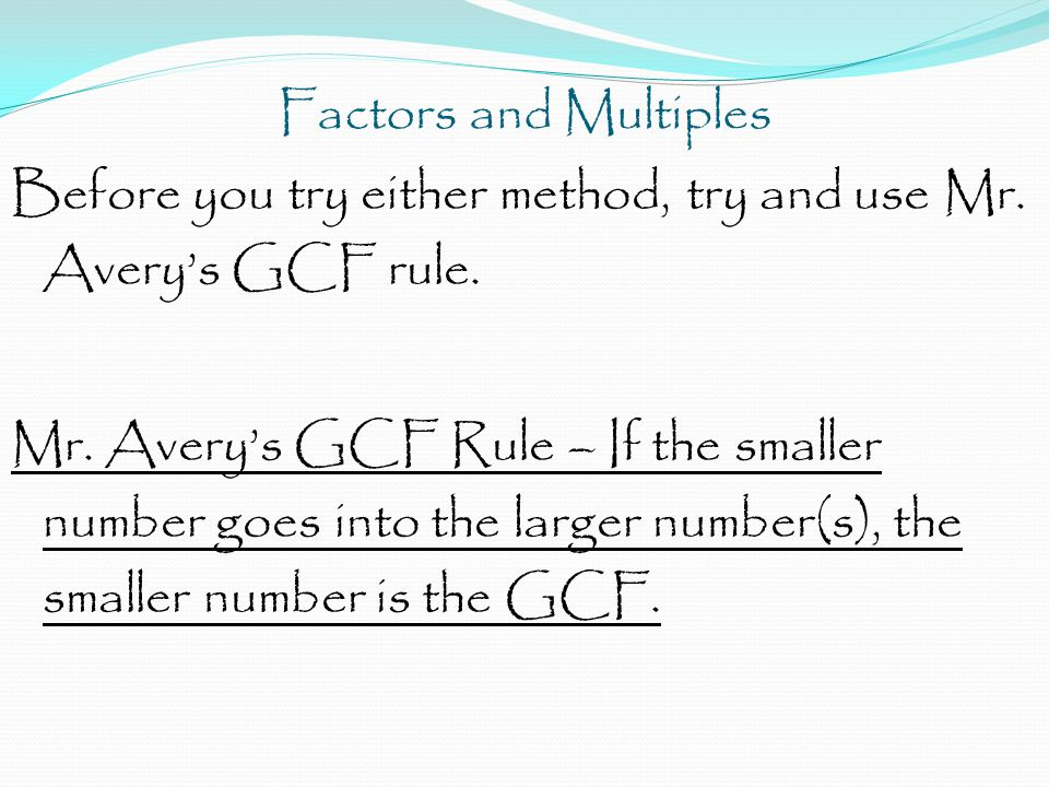 Factors and Multiples Before you try either method, try and use Mr. Avery's GCF rule. Mr. Avery's GCF Rule – If the smaller number goes into the large