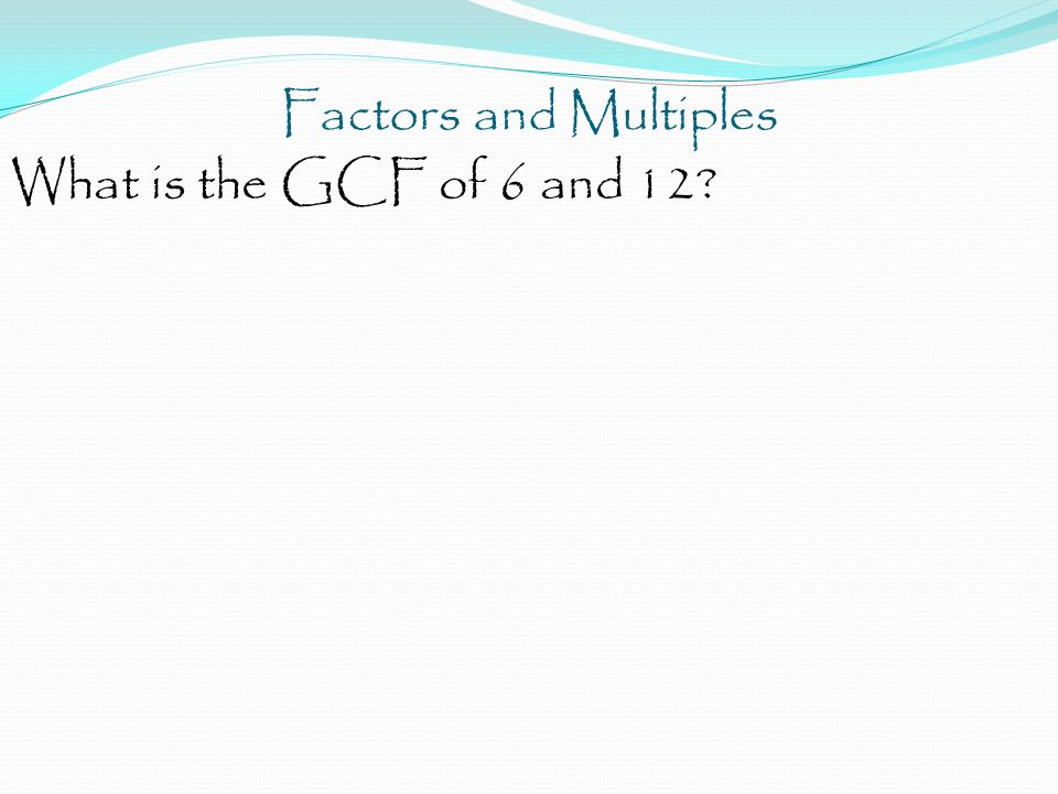 Factors and Multiples What is the GCF of 6 and 12?
