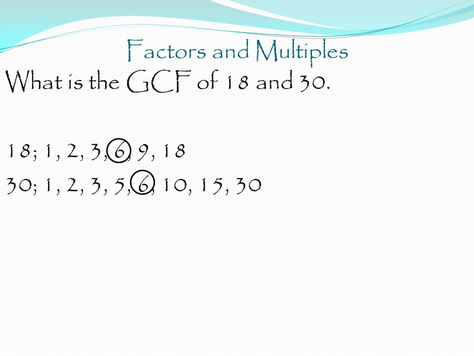 Factors and Multiples What is the GCF of 18 and 30. 18; 1, 2, 3, 6, 9, 18 30; 1, 2, 3, 5, 6, 10, 15, 30