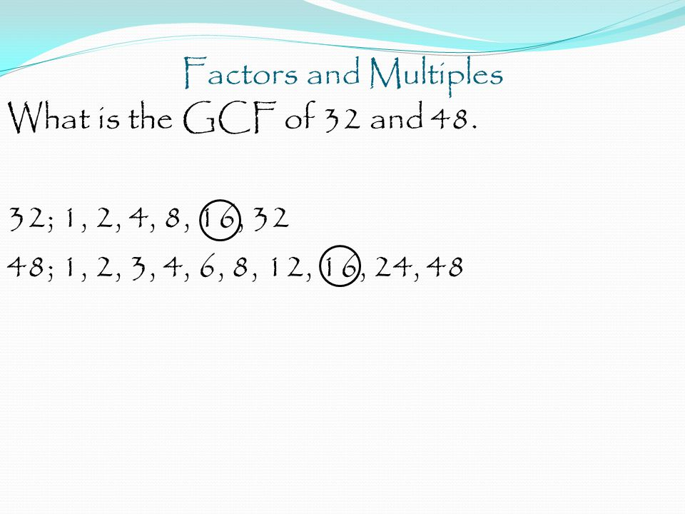 Factors and Multiples What is the GCF of 32 and 48. 32; 1, 2, 4, 8, 16, 32 48; 1, 2, 3, 4, 6, 8, 12, 16, 24, 48