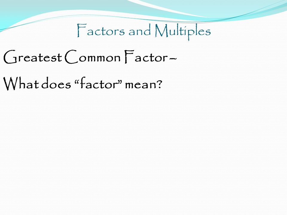 Factors and Multiples Greatest Common Factor would be the largest number that is in all rainbow factors.