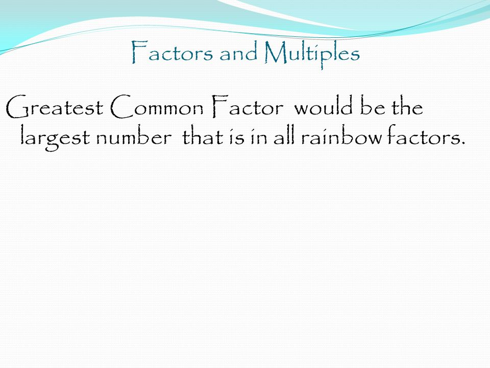 Factors and Multiples There are two ways to find the GCF -Factor List (Factor Rainbows) -Factor Trees