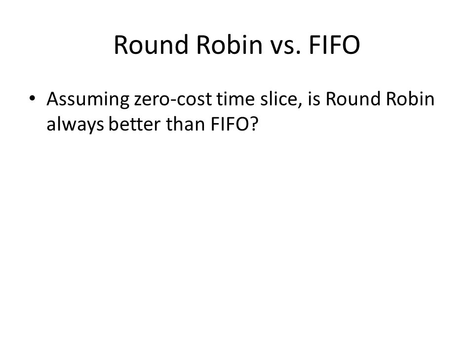 Round Robin vs. FIFO Assuming zero-cost time slice, is Round Robin always better than FIFO?