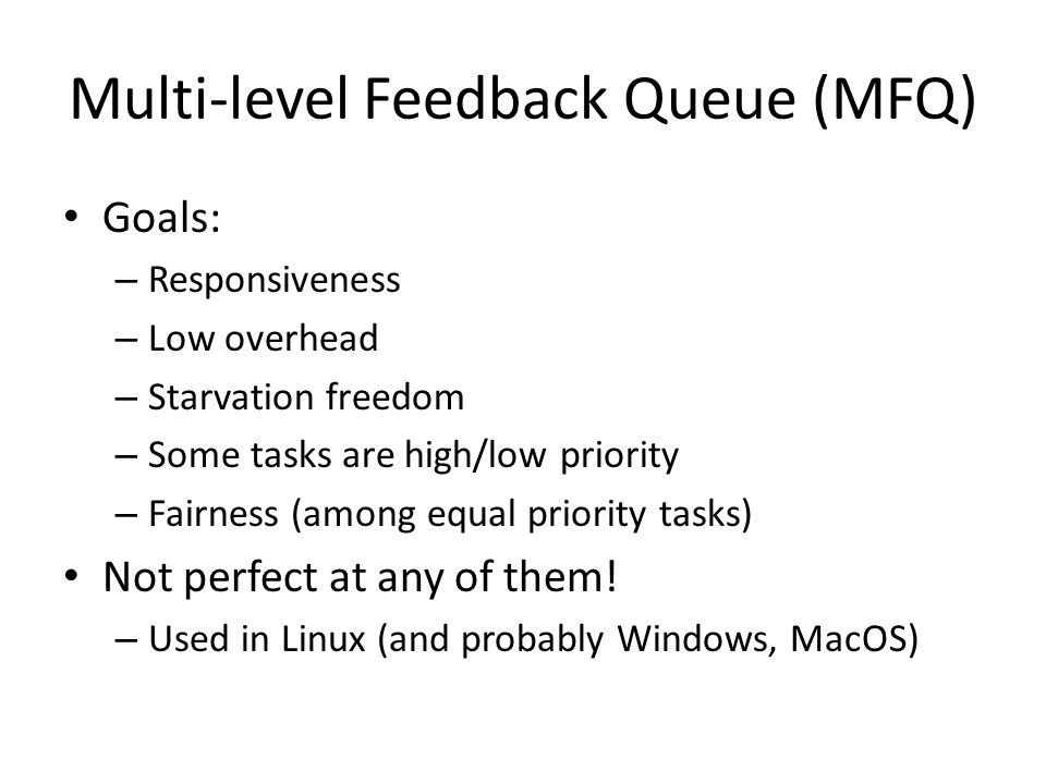 Multi-level Feedback Queue (MFQ) Goals: – Responsiveness – Low overhead – Starvation freedom – Some tasks are high/low priority – Fairness (among equa