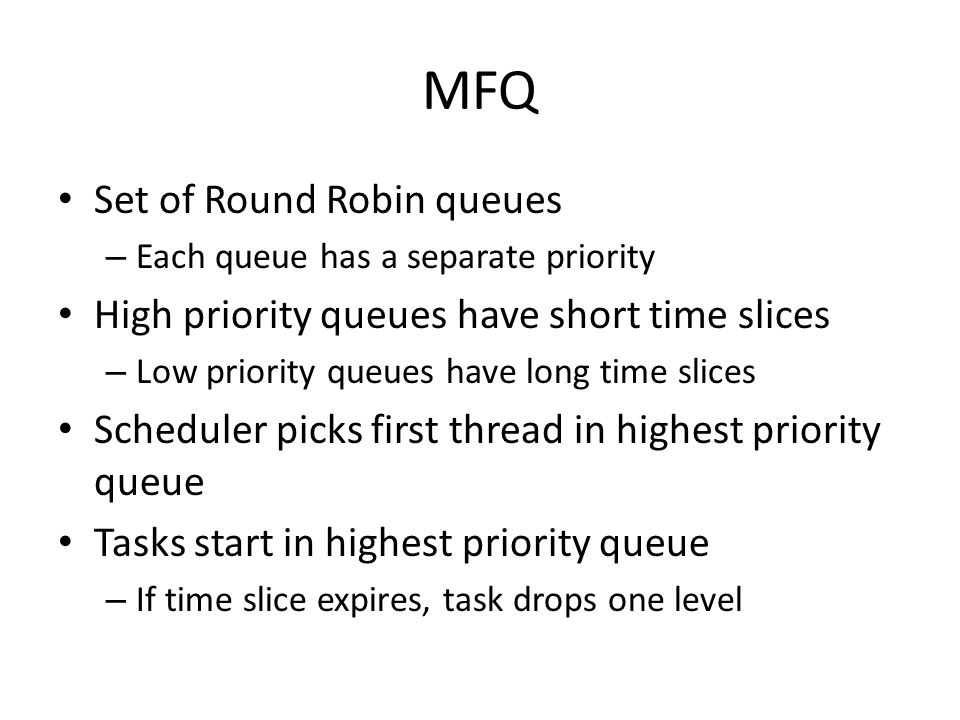 MFQ Set of Round Robin queues – Each queue has a separate priority High priority queues have short time slices – Low priority queues have long time sl