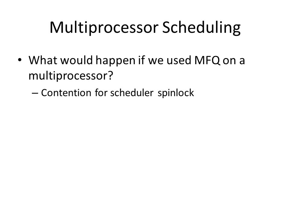 Multiprocessor Scheduling What would happen if we used MFQ on a multiprocessor? – Contention for scheduler spinlock