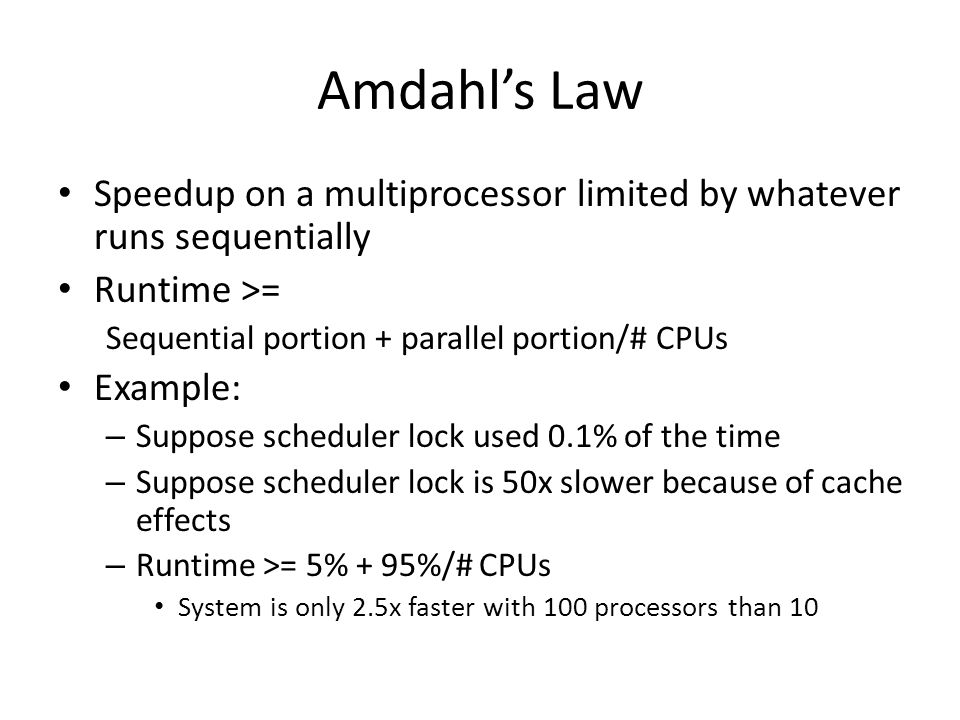 Amdahl's Law Speedup on a multiprocessor limited by whatever runs sequentially Runtime >= Sequential portion + parallel portion/# CPUs Example: – Supp