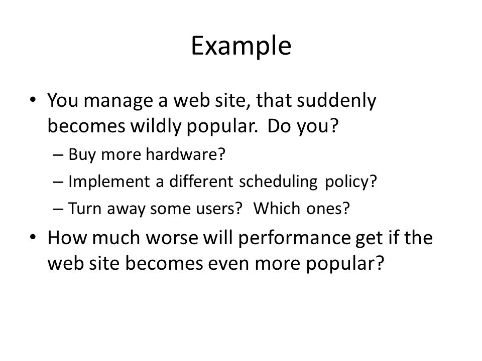 Example You manage a web site, that suddenly becomes wildly popular. Do you? – Buy more hardware? – Implement a different scheduling policy? – Turn aw