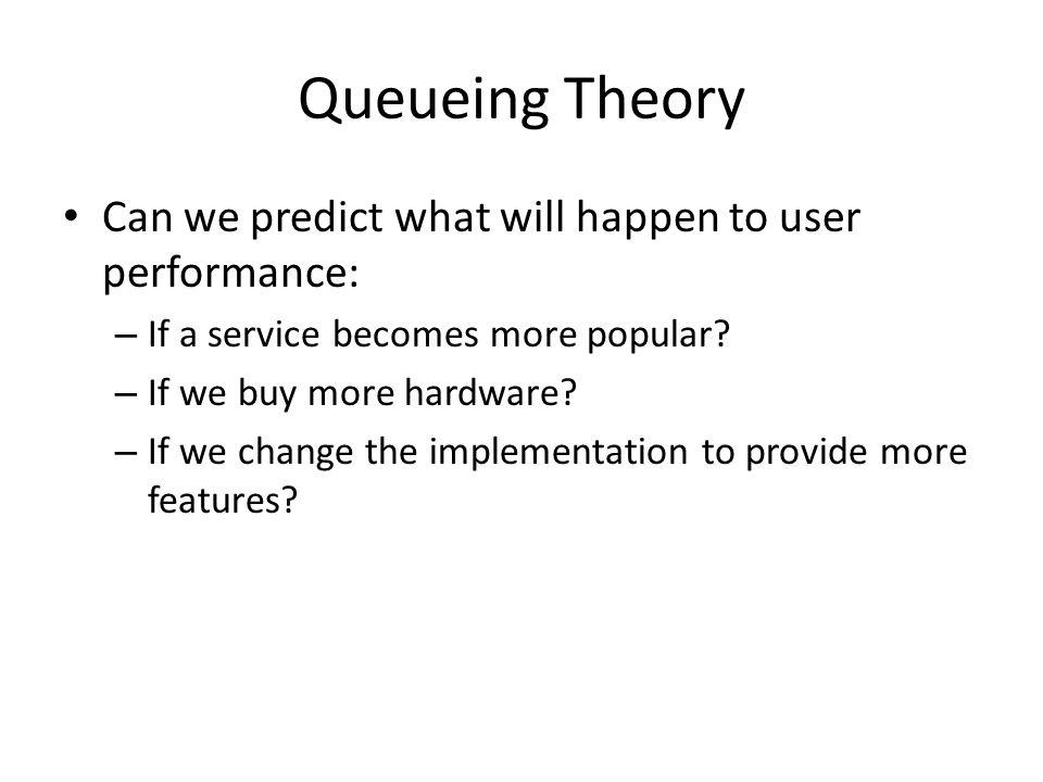 Queueing Theory Can we predict what will happen to user performance: – If a service becomes more popular? – If we buy more hardware? – If we change th