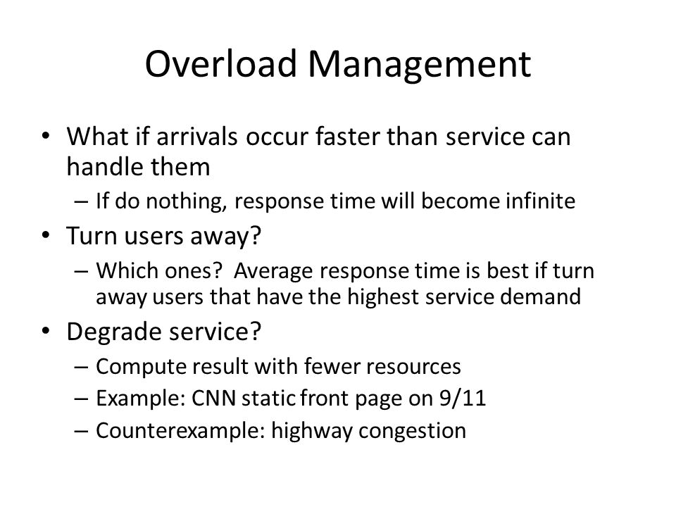 Overload Management What if arrivals occur faster than service can handle them – If do nothing, response time will become infinite Turn users away? –