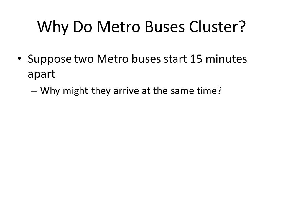 Why Do Metro Buses Cluster? Suppose two Metro buses start 15 minutes apart – Why might they arrive at the same time?