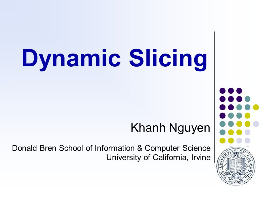 Dynamic Slicing Khanh Nguyen Donald Bren School of Information & Computer Science University of California, Irvine