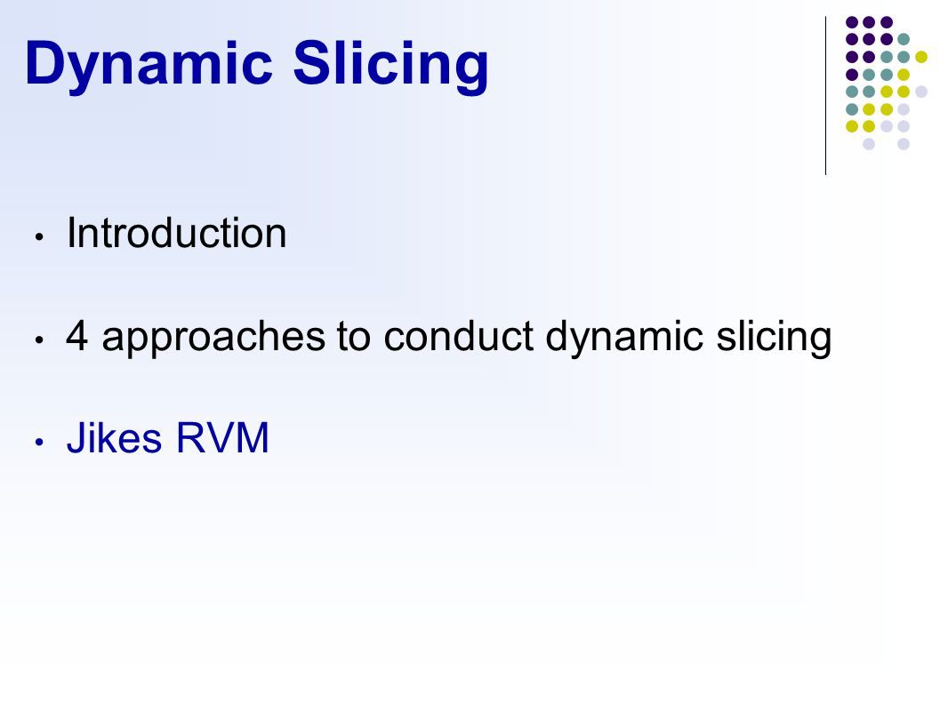 Dynamic Slicing Introduction 4 approaches to conduct dynamic slicing Jikes RVM