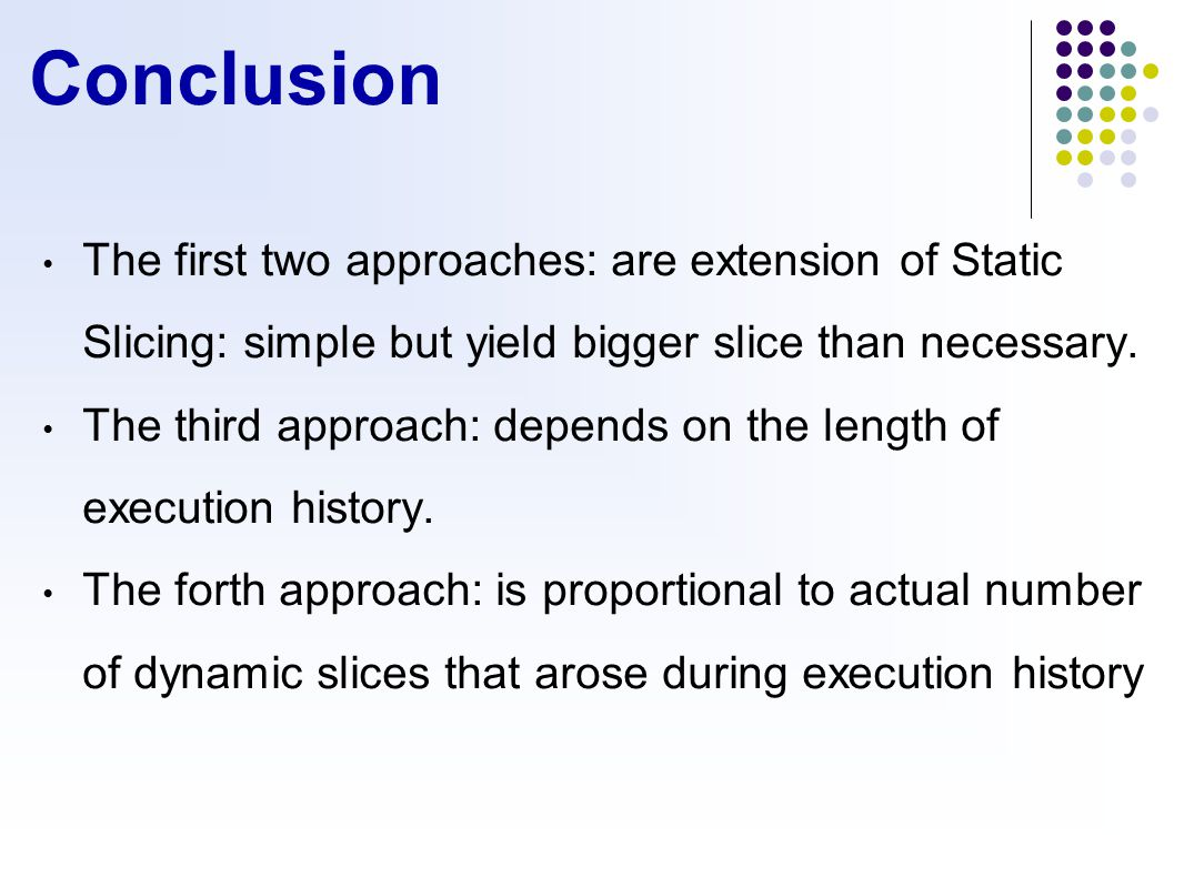 Conclusion The first two approaches: are extension of Static Slicing: simple but yield bigger slice than necessary.