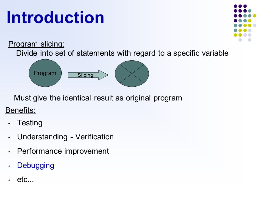 Introduction Program slicing: Divide into set of statements with regard to a specific variable Must give the identical result as original program Benefits: Testing Understanding - Verification Performance improvement Debugging etc...