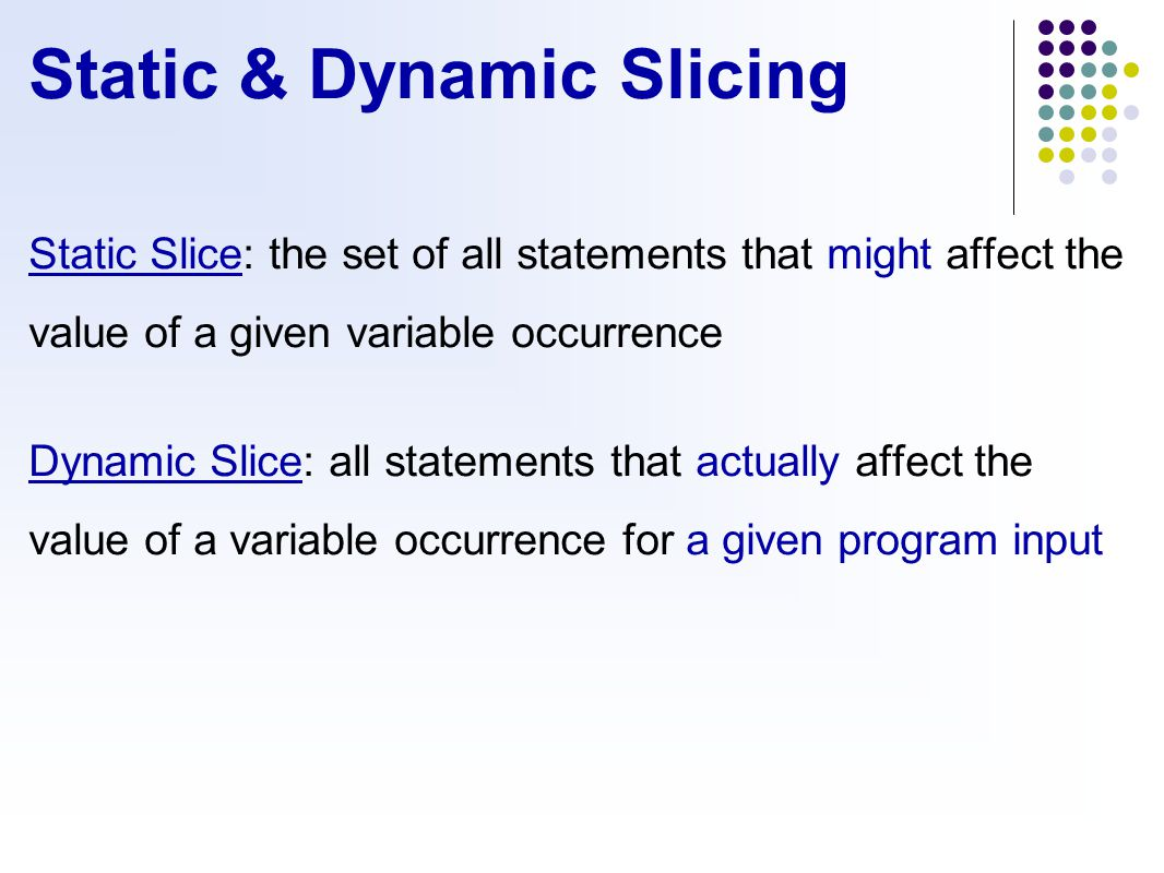 Static & Dynamic Slicing Static Slice: the set of all statements that might affect the value of a given variable occurrence Dynamic Slice: all statements that actually affect the value of a variable occurrence for a given program input