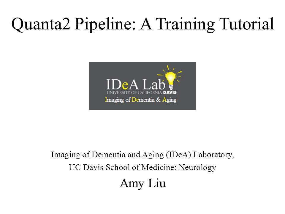 Quanta2 Pipeline: A Training Tutorial Imaging of Dementia and Aging (IDeA) Laboratory, UC Davis School of Medicine: Neurology Amy Liu