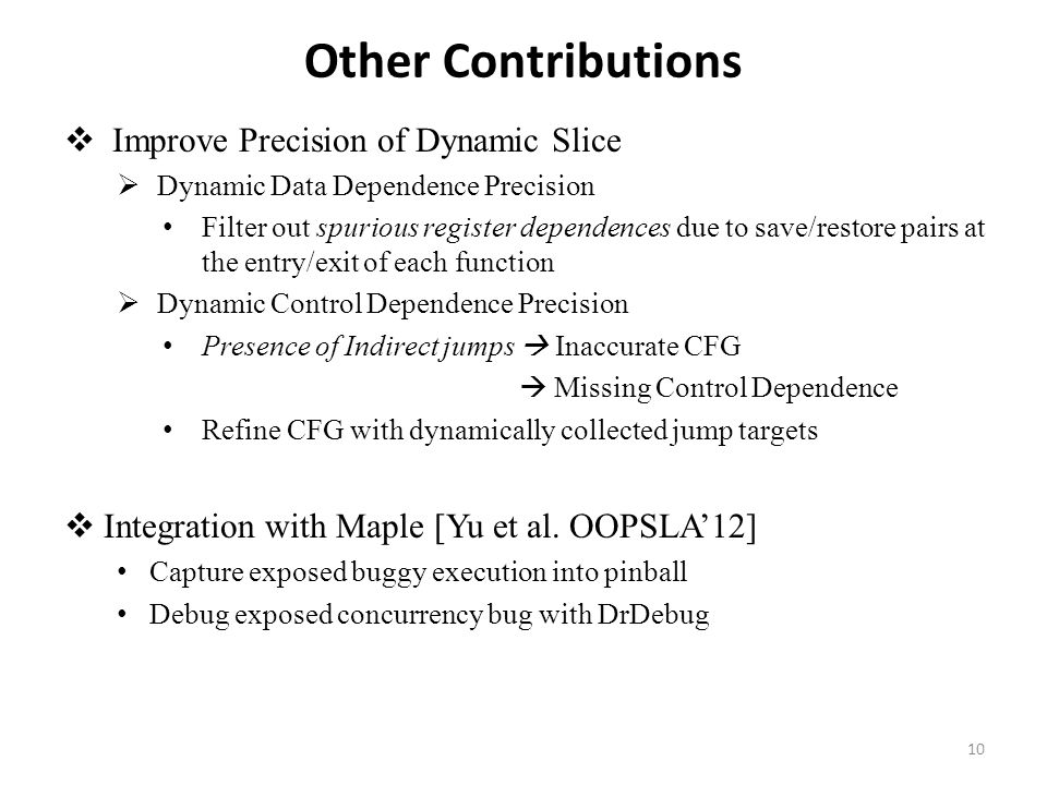 Other Contributions  Improve Precision of Dynamic Slice  Dynamic Data Dependence Precision Filter out spurious register dependences due to save/restore pairs at the entry/exit of each function  Dynamic Control Dependence Precision Presence of Indirect jumps  Inaccurate CFG  Missing Control Dependence Refine CFG with dynamically collected jump targets  Integration with Maple [Yu et al.