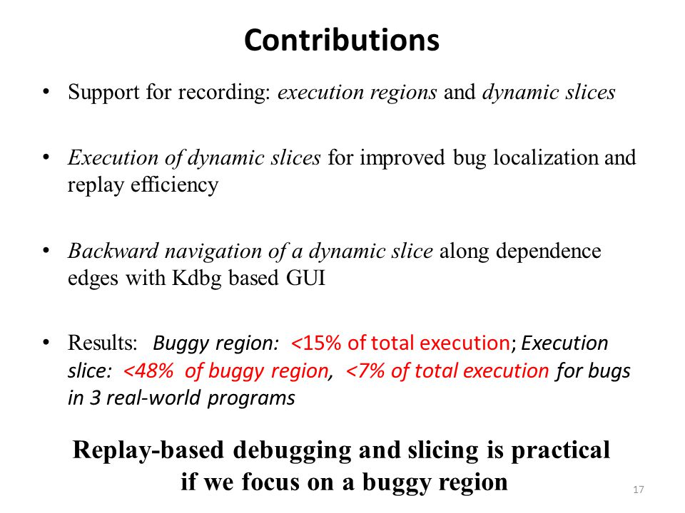 Contributions Support for recording: execution regions and dynamic slices Execution of dynamic slices for improved bug localization and replay efficiency Backward navigation of a dynamic slice along dependence edges with Kdbg based GUI Results: Buggy region: <15% of total execution; Execution slice: <48% of buggy region, <7% of total execution for bugs in 3 real-world programs Replay-based debugging and slicing is practical if we focus on a buggy region 17