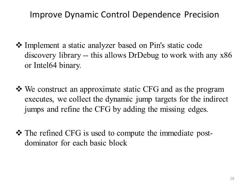 Improve Dynamic Control Dependence Precision  Implement a static analyzer based on Pin s static code discovery library -- this allows DrDebug to work with any x86 or Intel64 binary.