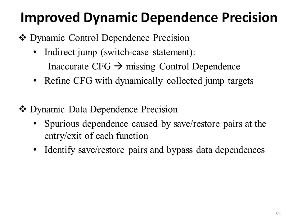 Improved Dynamic Dependence Precision  Dynamic Control Dependence Precision Indirect jump (switch-case statement): Inaccurate CFG  missing Control Dependence Refine CFG with dynamically collected jump targets  Dynamic Data Dependence Precision Spurious dependence caused by save/restore pairs at the entry/exit of each function Identify save/restore pairs and bypass data dependences 31