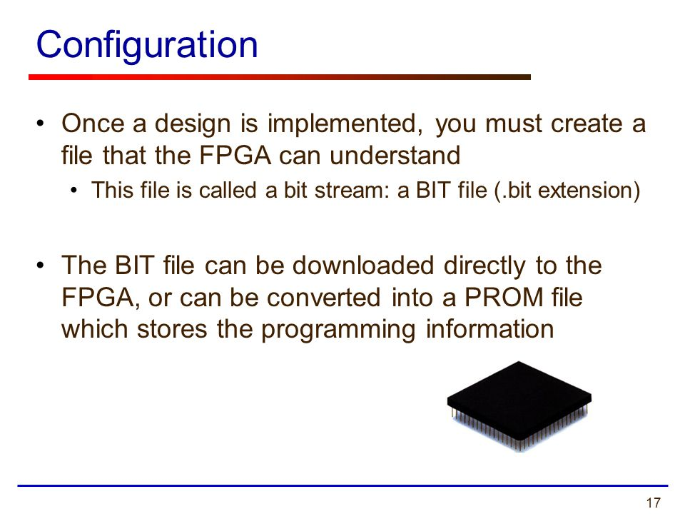 17 Configuration Once a design is implemented, you must create a file that the FPGA can understand This file is called a bit stream: a BIT file (.bit extension) The BIT file can be downloaded directly to the FPGA, or can be converted into a PROM file which stores the programming information