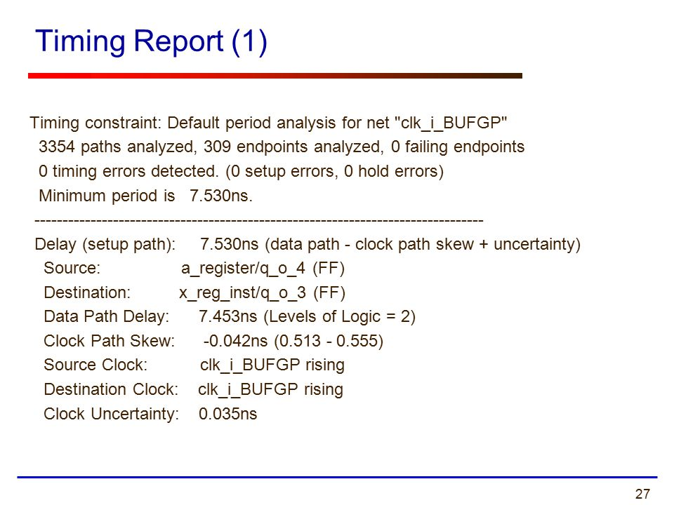 27 Timing Report (1) Timing constraint: Default period analysis for net clk_i_BUFGP 3354 paths analyzed, 309 endpoints analyzed, 0 failing endpoints 0 timing errors detected.