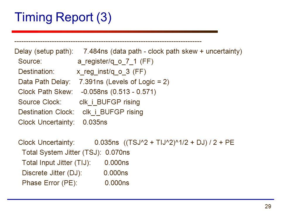 29 Timing Report (3) -------------------------------------------------------------------------------- Delay (setup path): 7.484ns (data path - clock path skew + uncertainty) Source: a_register/q_o_7_1 (FF) Destination: x_reg_inst/q_o_3 (FF) Data Path Delay: 7.391ns (Levels of Logic = 2) Clock Path Skew: -0.058ns (0.513 - 0.571) Source Clock: clk_i_BUFGP rising Destination Clock: clk_i_BUFGP rising Clock Uncertainty: 0.035ns Clock Uncertainty: 0.035ns ((TSJ^2 + TIJ^2)^1/2 + DJ) / 2 + PE Total System Jitter (TSJ): 0.070ns Total Input Jitter (TIJ): 0.000ns Discrete Jitter (DJ): 0.000ns Phase Error (PE): 0.000ns