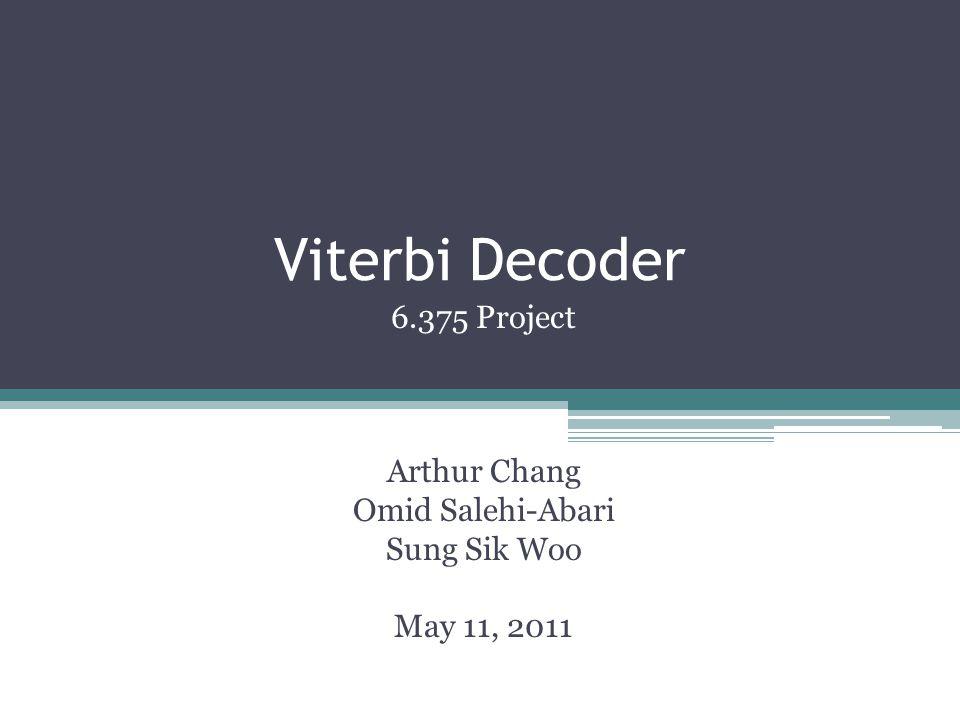 Viterbi Decoder 6.375 Project Arthur Chang Omid Salehi-Abari Sung Sik Woo May 11, 2011