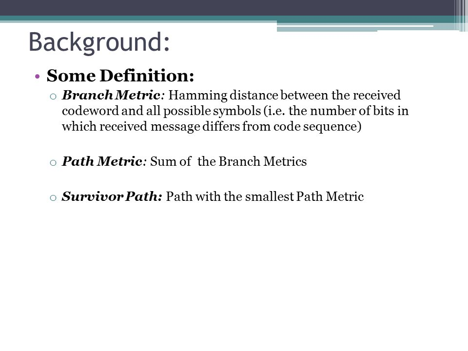 Background: Some Definition: o Branch Metric: Hamming distance between the received codeword and all possible symbols (i.e.