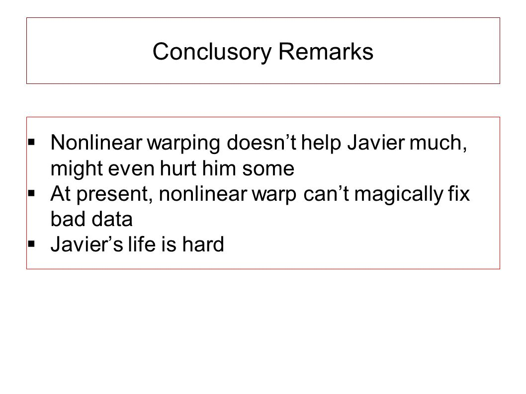 Conclusory Remarks  Nonlinear warping doesn't help Javier much, might even hurt him some  At present, nonlinear warp can't magically fix bad data  Javier's life is hard
