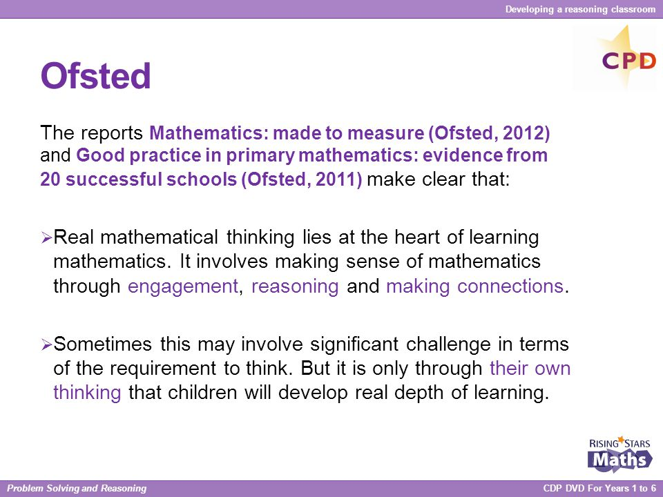 Problem Solving and Reasoning CDP DVD For Years 1 to 6 Developing a reasoning classroom Ofsted The reports Mathematics: made to measure (Ofsted, 2012)