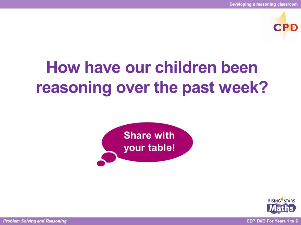 Problem Solving and Reasoning CDP DVD For Years 1 to 6 Developing a reasoning classroom How have our children been reasoning over the past week? Share