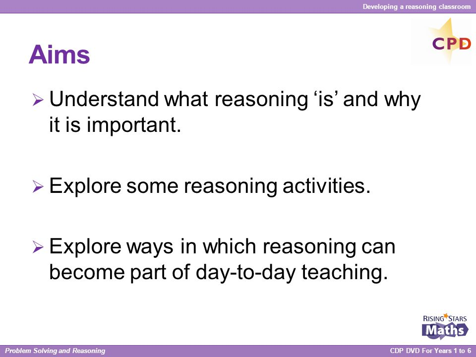 Problem Solving and Reasoning CDP DVD For Years 1 to 6 Developing a reasoning classroom Key strategies To help include reasoning as part of our day-to-day teaching.