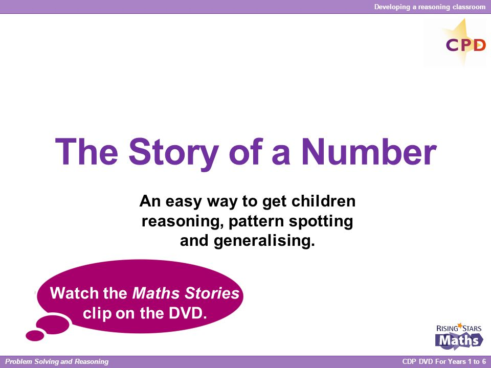 Problem Solving and Reasoning CDP DVD For Years 1 to 6 Developing a reasoning classroom The Story of a Number An easy way to get children reasoning, p