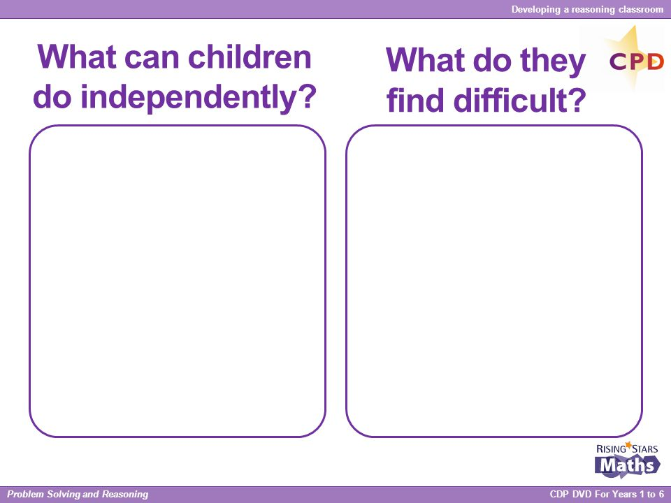 Problem Solving and Reasoning CDP DVD For Years 1 to 6 Developing a reasoning classroom What can children do independently? What do they find difficul
