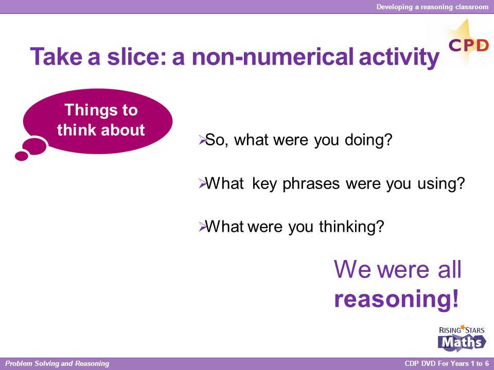 Problem Solving and Reasoning CDP DVD For Years 1 to 6 Developing a reasoning classroom Take a slice: a non-numerical activity  So, what were you doi