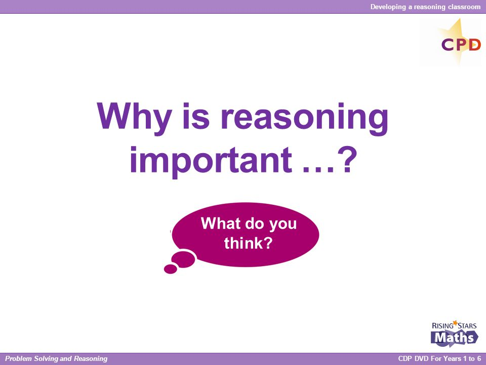 Problem Solving and Reasoning CDP DVD For Years 1 to 6 Developing a reasoning classroom Odd one out (and why?)  3, 6, 9 …  3 x 10 = 30, 31 x 10 = 310, 423 x 10 = 4230, 0.3 x 10 = 3, 1111 x 10 = 11 110  1 / 4, 8 / 36, 6 / 32, 10 / 40  11, 101, 1001, 101