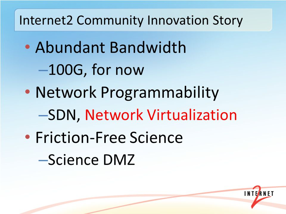 Abundant Bandwidth – 100G, for now Network Programmability – SDN, Network Virtualization Friction-Free Science – Science DMZ Internet2 Community Innov