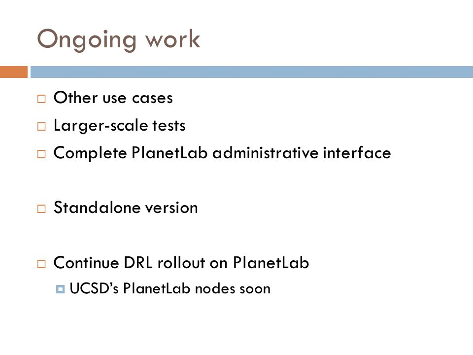 Ongoing work  Other use cases  Larger-scale tests  Complete PlanetLab administrative interface  Standalone version  Continue DRL rollout on PlanetLab  UCSD's PlanetLab nodes soon
