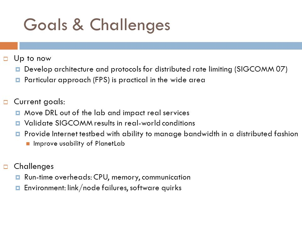 Goals & Challenges  Up to now  Develop architecture and protocols for distributed rate limiting (SIGCOMM 07)  Particular approach (FPS) is practical in the wide area  Current goals:  Move DRL out of the lab and impact real services  Validate SIGCOMM results in real-world conditions  Provide Internet testbed with ability to manage bandwidth in a distributed fashion Improve usability of PlanetLab  Challenges  Run-time overheads: CPU, memory, communication  Environment: link/node failures, software quirks