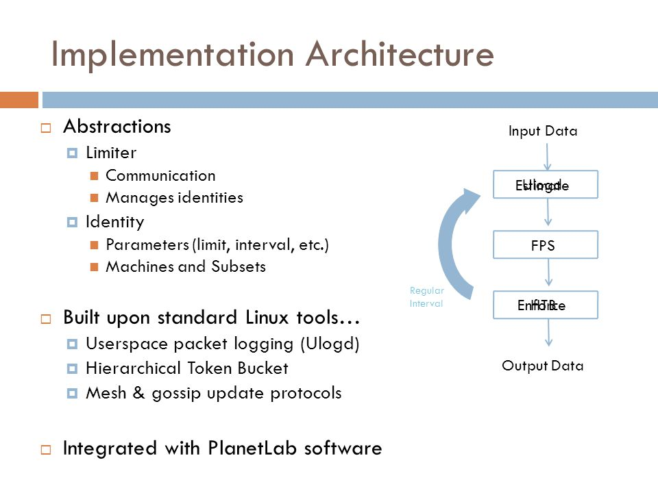 Implementation Architecture  Abstractions  Limiter Communication Manages identities  Identity Parameters (limit, interval, etc.) Machines and Subsets  Built upon standard Linux tools…  Userspace packet logging (Ulogd)  Hierarchical Token Bucket  Mesh & gossip update protocols  Integrated with PlanetLab software Input Data Output Data Estimate FPS Enforce Regular Interval Ulogd HTB