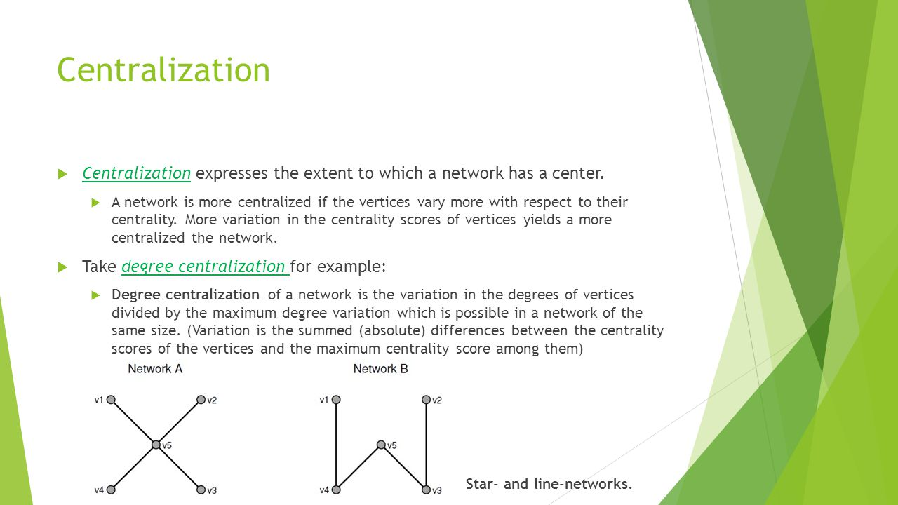Centralization  Centralization expresses the extent to which a network has a center.